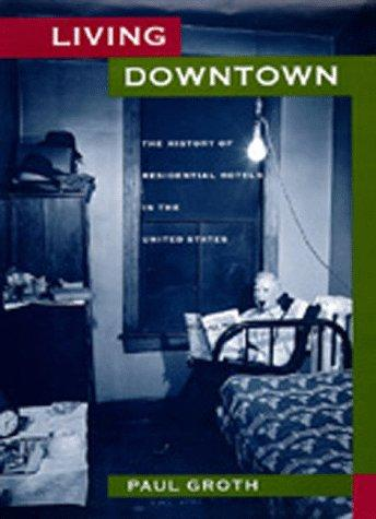 Living Downtown: The History of Residential Hotels in the United States, Groth, Paul