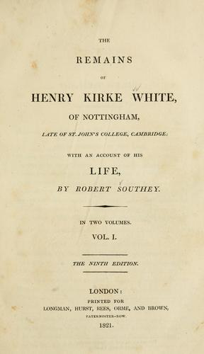 The remains of Henry Kirke White, of Nottingham, late of St. John's College, Cambridge
