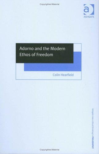 Adorno And The Modern Ethos Of Freedom (Ashgate New Critical Thinking in Philosophy) by Colin Hearfield