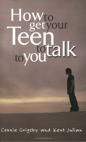 How to Get Your Teen to Talk to You by Connie Grigsby, Kent Julian