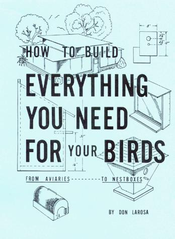 How to Build Everything You Need For Your Birds by Dominic Larosa