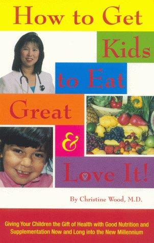How to Get Kids to Eat Great and Love It! by Christine Wood