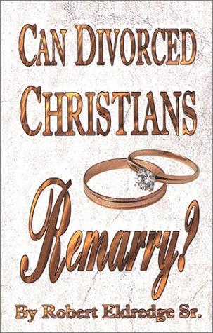 Can Divorced Christians Remarry? by Robert Eldredge Sr.