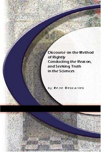 Discourse On The Method of Rightly Conducting The Reason, and Seeking Truth in The Sciences by René Descartes