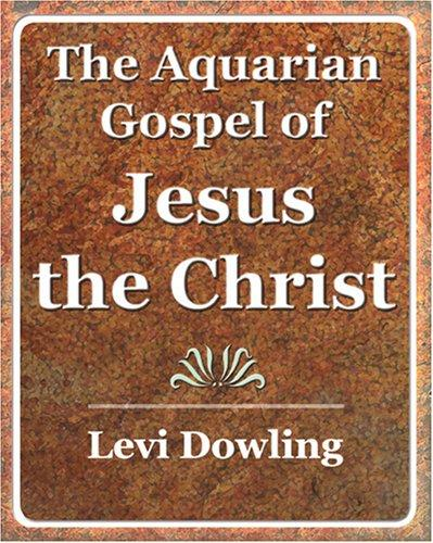 The Aquarian Gospel of Jesus the Christ - 1919 by Levi Dowling