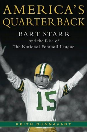 America's Quarterback: Bart Starr and the Rise of the National Football League  by Keith Dunnavant