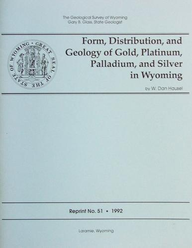 Form, Distribution, and Geology of Gold, Platinum, Palladium and Silver by W. Dan Hausel