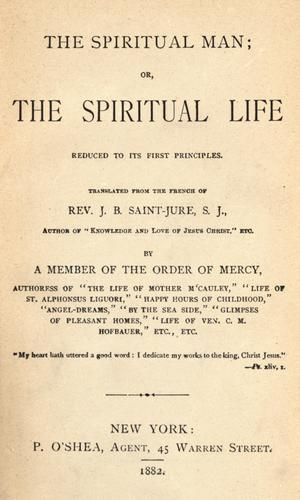 The spiritual man, or the spiritual life reduced to its first principles by Jean-Baptiste Saint-Jure