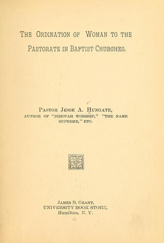 The ordination of women to the pastorate in Baptist churches by Jesse A. Hungate