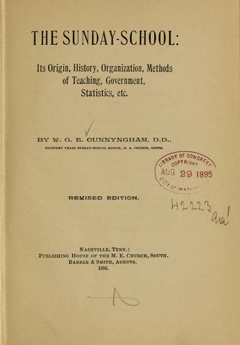 The Sunday-school; its origin, history, organization, methods of teaching, government, statistics, etc by W. G. E. Cunnyngham