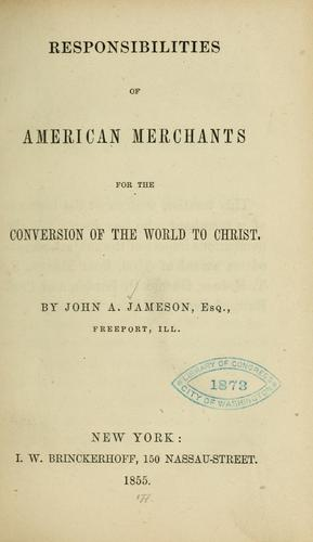 Responsibilities of American merchants for the conversion of the world to Christ by John A. Jameson