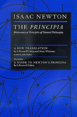 The Principia by Isaac Newton ; a new translation by I. Bernard Cohen and Anne Whitman, assisted by Julia Budenz ; preceded by a guide to Newton's Principia by I. Bernard Cohen.