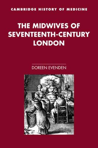 The Midwives of Seventeenth-Century London (Cambridge Studies in the History of Medicine) by Doreen Evenden
