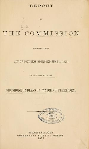 Report of the commission appointed under act of Congress approved June 1, 1872, to negotiate with the Shoshone Indians in Wyoming territory by United States. Commission to negotiate with the Shoshone Indians in Wyoming territory