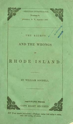 The rights and the wrongs of Rhode Island: comprising views of liberty and law, of religion and rights, as exhibited in the recent and existing difficulties in that state by Goodell, William